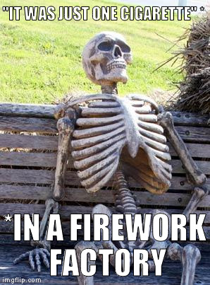 "Waiting Skeleton Meme | ""IT WAS JUST ONE CIGARETTE"" * *IN A FIREWORK FACTORY 