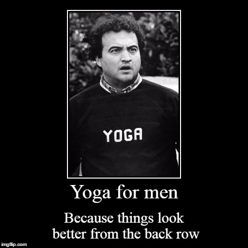 Yoga for men. Inspired by Michiel  https://imgflip.com/i/1dmbp9 | Yoga for men | Because things look better from the back row | image tagged in funny,demotivationals,yoga pants,yoga,inspired by,animal house | made w/ Imgflip demotivational maker