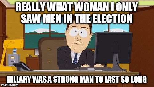 Aaaaand Its Gone Meme | REALLY WHAT WOMAN I ONLY SAW MEN IN THE ELECTION HILLARY WAS A STRONG MAN TO LAST SO LONG | image tagged in memes,aaaaand its gone | made w/ Imgflip meme maker