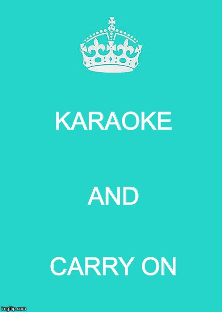 Keep Calm And Carry On Aqua | KARAOKE CARRY ON AND | image tagged in memes,keep calm and carry on aqua | made w/ Imgflip meme maker
