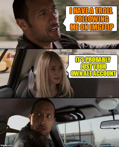 The Rock Driving Meme | I HAVE A TROLL FOLLOWING ME ON IMGFLIP IT'S PROBABLY JUST YOUR OWN ALT ACCOUNT | image tagged in memes,the rock driving | made w/ Imgflip meme maker