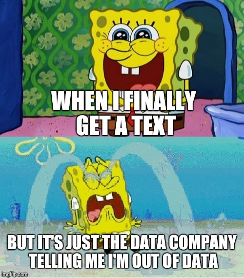 I'm losing both hope and imgflip. Can it get any worse?! | WHEN I FINALLY GET A TEXT BUT IT'S JUST THE DATA COMPANY TELLING ME I'M OUT OF DATA | image tagged in spongebob happy and sad,data,texts,forever alone | made w/ Imgflip meme maker