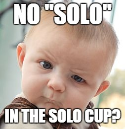 "Skeptical Baby Meme | NO ""SOLO"" IN THE SOLO CUP? 