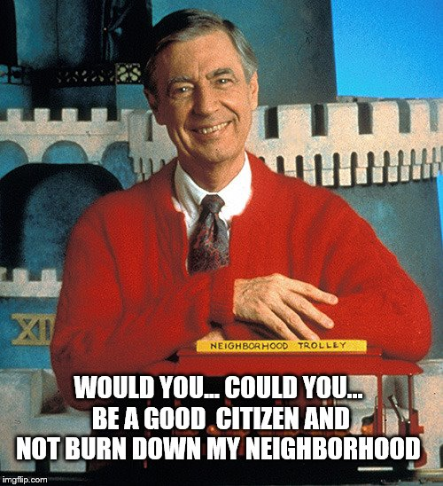 Mr. Rogers on the civil unrest caused by Trump's election |  WOULD YOU... COULD YOU... BE A GOOD  CITIZEN AND NOT BURN DOWN MY NEIGHBORHOOD | image tagged in mr rogers,memes,election 2016 aftermath,clinton vs trump civil war,donald trump approves,donald trump | made w/ Imgflip meme maker