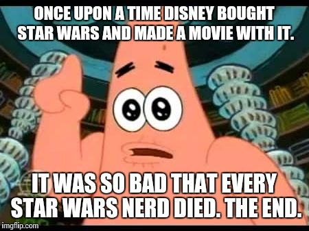Why Disney, whyyyyyy!?!?!?!?! | ONCE UPON A TIME DISNEY BOUGHT STAR WARS AND MADE A MOVIE WITH IT. IT WAS SO BAD THAT EVERY STAR WARS NERD DIED. THE END. | image tagged in memes,patrick says,disney killed star wars | made w/ Imgflip meme maker
