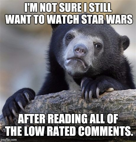 Confession Bear Meme | I'M NOT SURE I STILL WANT TO WATCH STAR WARS AFTER READING ALL OF THE LOW RATED COMMENTS. | image tagged in memes,confession bear | made w/ Imgflip meme maker