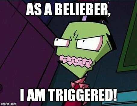 Angry Zim | AS A BELIEBER, I AM TRIGGERED! | image tagged in angry zim | made w/ Imgflip meme maker