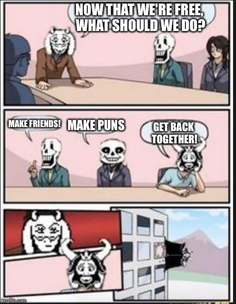 Boardroom Meeting Suggestion (Undertale Version) | NOW THAT WE'RE FREE, WHAT SHOULD WE DO? MAKE FRIENDS! MAKE PUNS GET BACK TOGETHER! | image tagged in boardroom meeting suggestion undertale version | made w/ Imgflip meme maker