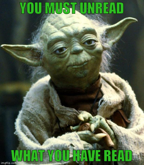 Star Wars Yoda Meme | YOU MUST UNREAD WHAT YOU HAVE READ | image tagged in memes,star wars yoda | made w/ Imgflip meme maker