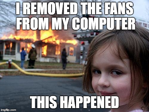 Disaster Girl Meme | I REMOVED THE FANS FROM MY COMPUTER THIS HAPPENED | image tagged in memes,disaster girl | made w/ Imgflip meme maker