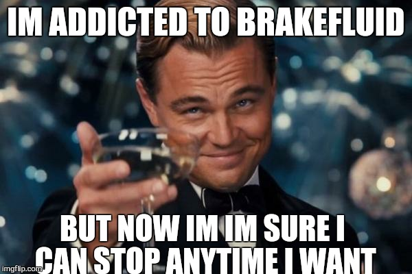 I need to stop this madness before it loses control  | IM ADDICTED TO BRAKEFLUID BUT NOW IM IM SURE I CAN STOP ANYTIME I WANT | image tagged in memes,leonardo dicaprio cheers,addicted,first world stoner problems | made w/ Imgflip meme maker