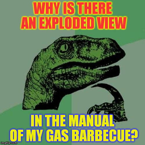 Philosoraptor Meme | WHY IS THERE AN EXPLODED VIEW IN THE MANUAL OF MY GAS BARBECUE? | image tagged in memes,philosoraptor | made w/ Imgflip meme maker