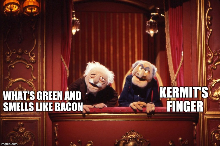 Muppets | WHAT'S GREEN AND SMELLS LIKE BACON KERMIT'S FINGER | image tagged in muppets | made w/ Imgflip meme maker