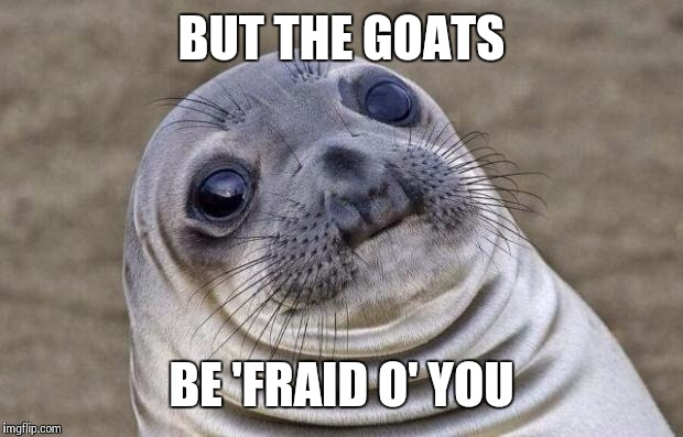 Awkward Moment Sealion Meme | BUT THE GOATS BE 'FRAID O' YOU | image tagged in memes,awkward moment sealion | made w/ Imgflip meme maker