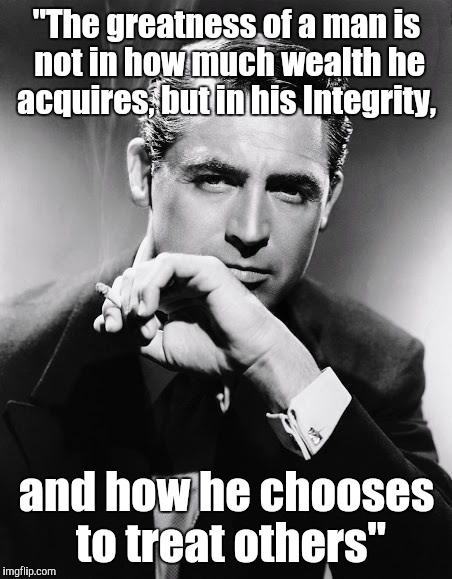 "Gentleman | ""The greatness of a man is not in how much wealth he acquires, but in his Integrity, and how he chooses to treat others"" 
