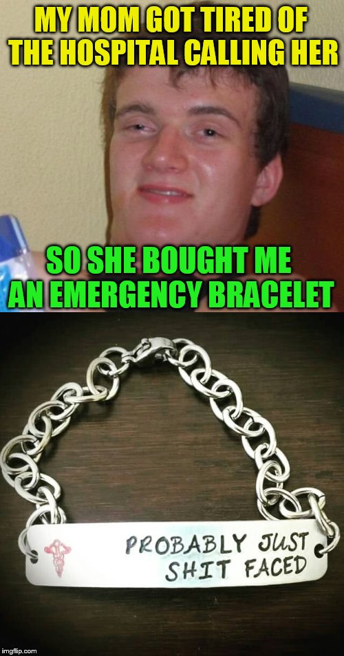 10 Guy | MY MOM GOT TIRED OF THE HOSPITAL CALLING HER SO SHE BOUGHT ME AN EMERGENCY BRACELET | image tagged in 10 guy,funny memes,hospital,emergency bracelet,wasted,laughs | made w/ Imgflip meme maker