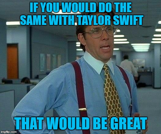 That Would Be Great Meme | IF YOU WOULD DO THE SAME WITH TAYLOR SWIFT THAT WOULD BE GREAT | image tagged in memes,that would be great | made w/ Imgflip meme maker