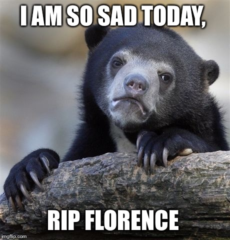 I was in SHOCK this morning to see this in the new.  | I AM SO SAD TODAY, RIP FLORENCE | image tagged in memes,confession bear | made w/ Imgflip meme maker