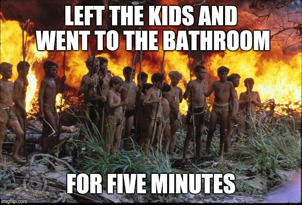 Lord of the flies | LEFT THE KIDS AND WENT TO THE BATHROOM FOR FIVE MINUTES | image tagged in lord of the flies | made w/ Imgflip meme maker
