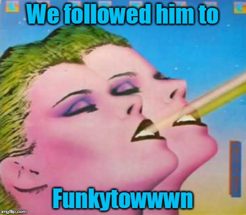 We followed him to Funkytowwwn | made w/ Imgflip meme maker