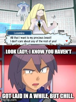 Lusamine is lonely. | GOT LAID IN A WHILE, BUT CHILL. LOOK LADY, I KNOW YOU HAVEN'T | image tagged in pokemon,spoiler,lusamine,paul,sex joke | made w/ Imgflip meme maker