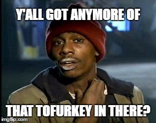 Y'all Got Any More Of That Meme | Y'ALL GOT ANYMORE OF THAT TOFURKEY IN THERE? | image tagged in memes,yall got any more of | made w/ Imgflip meme maker