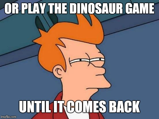 Futurama Fry Meme | OR PLAY THE DINOSAUR GAME UNTIL IT COMES BACK | image tagged in memes,futurama fry | made w/ Imgflip meme maker
