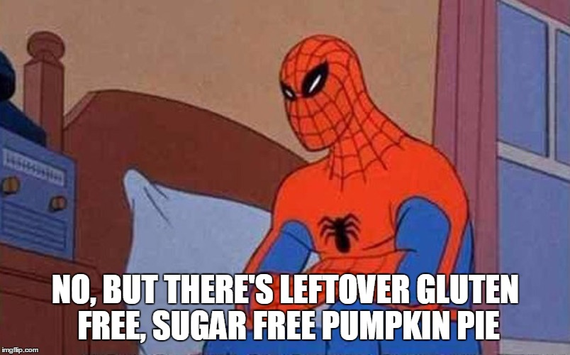 Spiderman Mad | NO, BUT THERE'S LEFTOVER GLUTEN FREE, SUGAR FREE PUMPKIN PIE | image tagged in spiderman mad | made w/ Imgflip meme maker
