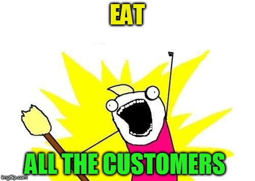X All The Y Meme | EAT ALL THE CUSTOMERS | image tagged in memes,x all the y | made w/ Imgflip meme maker