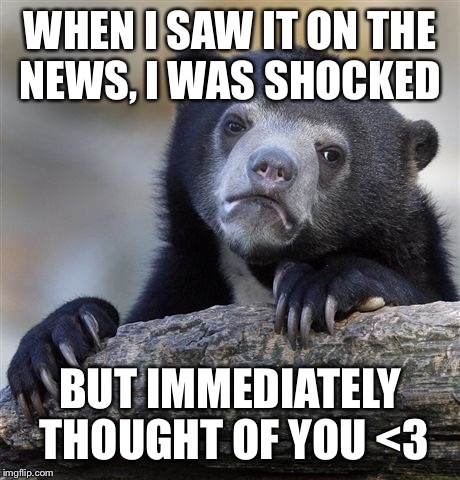 Confession Bear Meme | WHEN I SAW IT ON THE NEWS, I WAS SHOCKED BUT IMMEDIATELY THOUGHT OF YOU <3 | image tagged in memes,confession bear | made w/ Imgflip meme maker