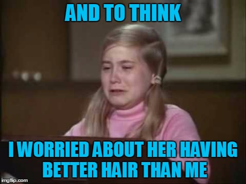 AND TO THINK I WORRIED ABOUT HER HAVING BETTER HAIR THAN ME | made w/ Imgflip meme maker