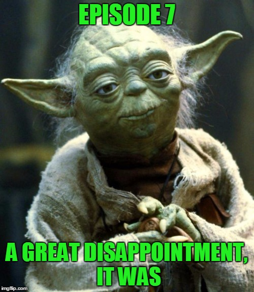 Star Wars Yoda Meme | EPISODE 7 A GREAT DISAPPOINTMENT, IT WAS | image tagged in memes,star wars yoda | made w/ Imgflip meme maker