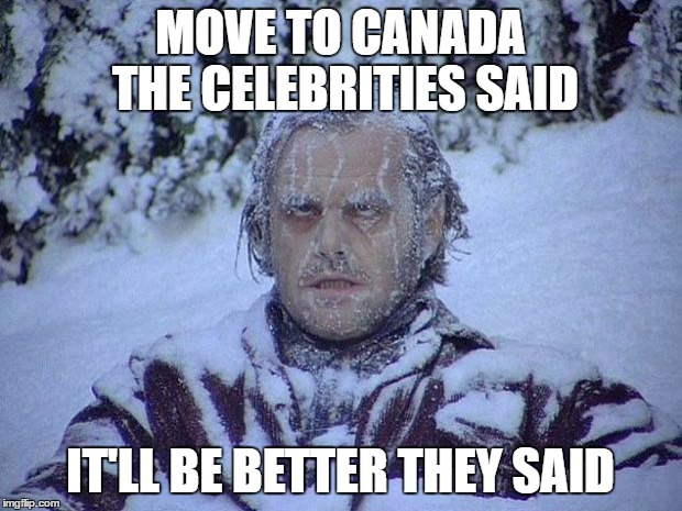 They were misinformed | MOVE TO CANADA THE CELEBRITIES SAID IT'LL BE BETTER THEY SAID | image tagged in memes,jack nicholson the shining snow | made w/ Imgflip meme maker