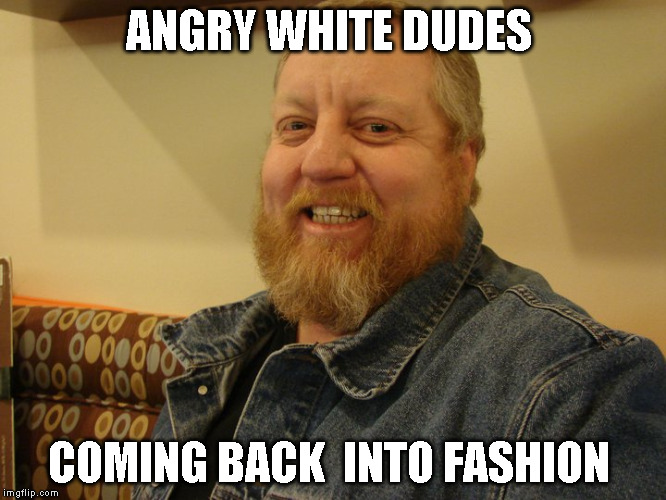 jay man | ANGRY WHITE DUDES COMING BACK  INTO FASHION | image tagged in jay man | made w/ Imgflip meme maker