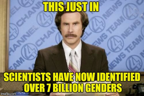 Where are we gonna put all the bathrooms? | THIS JUST IN SCIENTISTS HAVE NOW IDENTIFIED OVER 7 BILLION GENDERS | image tagged in memes,ron burgundy,gender,scientists | made w/ Imgflip meme maker