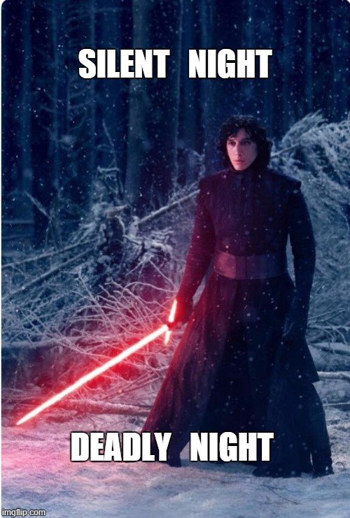 Silent Night - Deadly Night | SILENT   NIGHT DEADLY   NIGHT | image tagged in kylo ren,star wars the force awakens,adam driver,silent night,light saber | made w/ Imgflip meme maker
