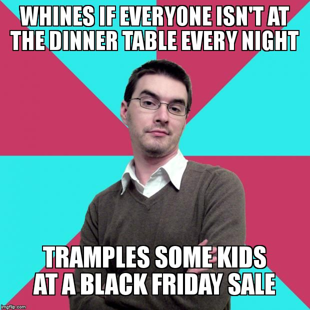 Privilege denying dude | WHINES IF EVERYONE ISN'T AT THE DINNER TABLE EVERY NIGHT TRAMPLES SOME KIDS AT A BLACK FRIDAY SALE | image tagged in privilege denying dude | made w/ Imgflip meme maker