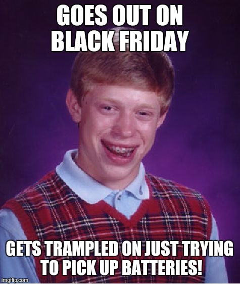 Bad Luck Brian Meme | GOES OUT ON BLACK FRIDAY GETS TRAMPLED ON JUST TRYING TO PICK UP BATTERIES! | image tagged in memes,bad luck brian | made w/ Imgflip meme maker