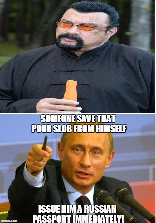 SOMEONE SAVE THAT POOR SLOB FROM HIMSELF ISSUE HIM A RUSSIAN PASSPORT IMMEDIATELY! | image tagged in memes,steven seagal,vladimir putin,good guy putin | made w/ Imgflip meme maker