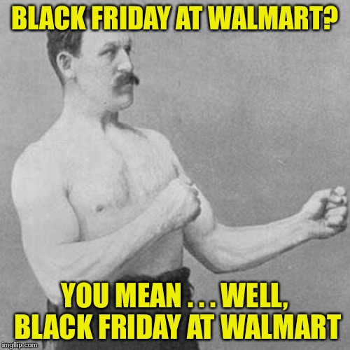 strongman | BLACK FRIDAY AT WALMART? YOU MEAN . . . WELL, BLACK FRIDAY AT WALMART | image tagged in strongman | made w/ Imgflip meme maker