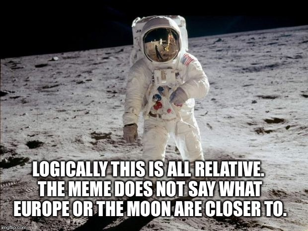 LOGICALLY THIS IS ALL RELATIVE. THE MEME DOES NOT SAY WHAT EUROPE OR THE MOON ARE CLOSER TO. | made w/ Imgflip meme maker