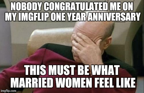 Captain Picard Facepalm Meme | NOBODY CONGRATULATED ME ON MY IMGFLIP ONE YEAR ANNIVERSARY THIS MUST BE WHAT MARRIED WOMEN FEEL LIKE | image tagged in memes,captain picard facepalm | made w/ Imgflip meme maker