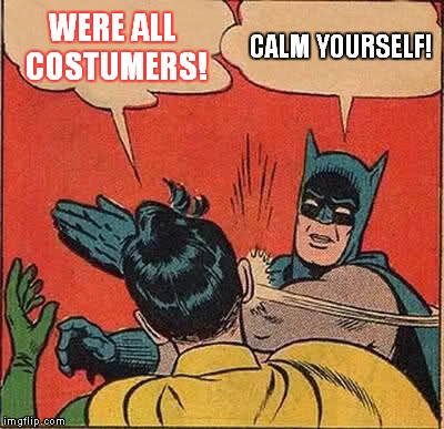 Batman Slapping Robin Meme | WERE ALL COSTUMERS! CALM YOURSELF! | image tagged in memes,batman slapping robin | made w/ Imgflip meme maker