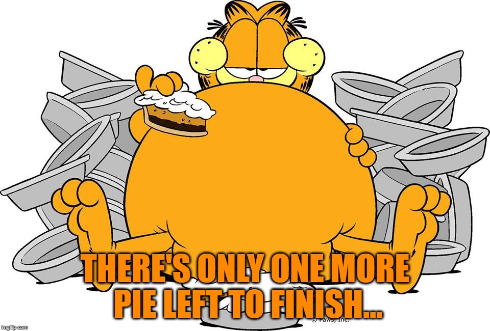 THERE'S ONLY ONE MORE PIE LEFT TO FINISH... | made w/ Imgflip meme maker