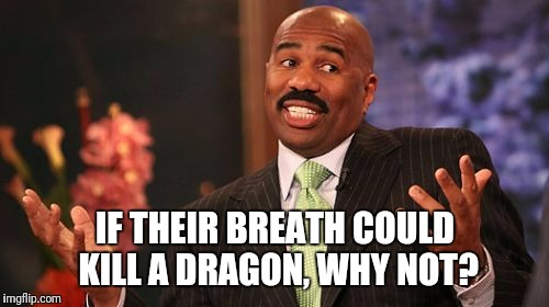 Steve Harvey Meme | IF THEIR BREATH COULD KILL A DRAGON, WHY NOT? | image tagged in memes,steve harvey | made w/ Imgflip meme maker