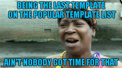 Anybody got time for that?  LOL   Yeah, Yeah, I figured why not? | BEING THE LAST TEMPLATE ON THE POPULAR TEMPLATE LIST AIN'T NOBODY GOT TIME FOR THAT | image tagged in memes,aint nobody got time for that | made w/ Imgflip meme maker