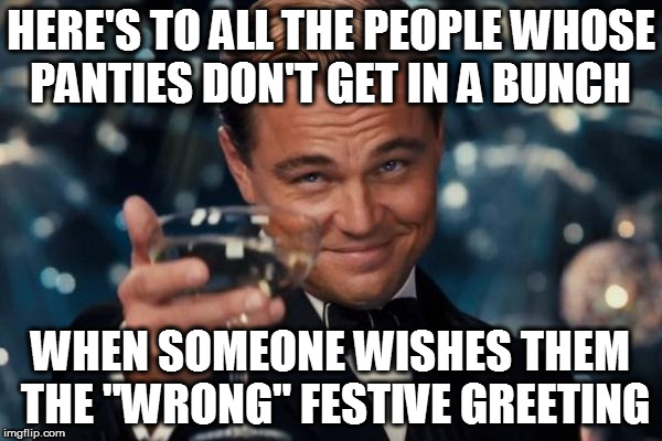 "It's simple, return the greeting with sincerity | HERE'S TO ALL THE PEOPLE WHOSE PANTIES DON'T GET IN A BUNCH WHEN SOMEONE WISHES THEM THE ""WRONG"" FESTIVE GREETING 