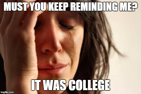 First World Problems Meme | MUST YOU KEEP REMINDING ME? IT WAS COLLEGE | image tagged in memes,first world problems | made w/ Imgflip meme maker