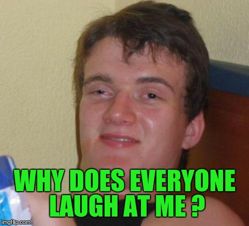 10 Guy Meme | WHY DOES EVERYONE LAUGH AT ME ? | image tagged in memes,10 guy | made w/ Imgflip meme maker