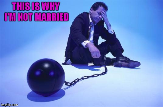 THIS IS WHY I'M NOT MARRIED | made w/ Imgflip meme maker
